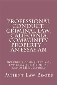Professional Conduct, Criminal Law, California Community Property - An Essay an: Includes a Commented Con Law Essay and Criminal Law MBE Questions