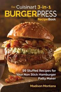 our cuisinart 3 in 1 burger press cookbook 99 stuffed recipes for