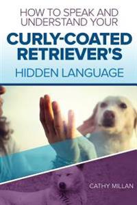 How to Speak and Understand Your Curly-Coated Retriever's Hidden Language: Fun and Fascinating Guide to the Inner World of Dogs