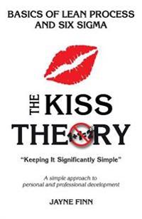 The Kiss Theory: Basics of Lean Process and Six SIGMA: Keep It Strategically Simple a Simple Approach to Personal and Professional Deve