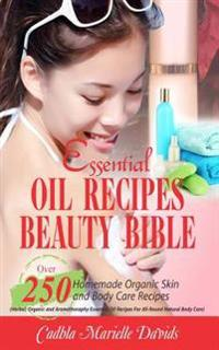 Essential Oil Recipes Beauty Bible: Over 250 Homemade Organic Skin and Body Care Recipes (Herbal, Organic and Aromatherapy Essential Oil Recipes for A
