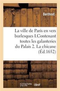 La Ville de Paris En Vers Burlesques . I.Contenant Toutes Les Galanteries Du Palais. 2. La Chicane