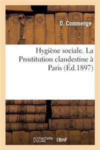 Hygiene Sociale. La Prostitution Clandestine a Paris