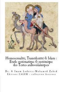 Homosexualite & Transidentite En Islam: Etude Systematique Et Systemique Des Textes Arabo-Islamiques.