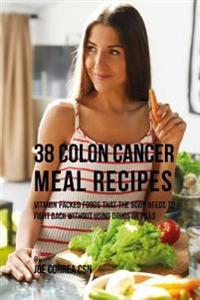38 Colon Cancer Meal Recipes: Vitamin Packed Foods That the Body Needs to Fight Back Without Using Drugs or Pills