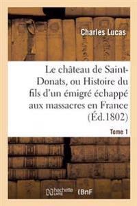 Le Chateau de Saint-Donats, Ou Histoire Du Fils D'Un Emigre Echappe Aux Massacres En France. Tome 1