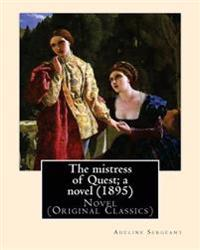 The Mistress of Quest; A Novel (1895). by: Adeline Sergeant (4 July 1851 - 4 December 1904): Novel (Original Classics)