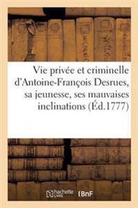 Vie Privee Et Criminelle D'Antoine-Francois Desrues Contenant Les Particularites de Sa Jeunesse,