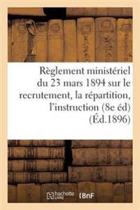 Reglement Ministeriel Du 23 Mars 1894 Sur Le Recrutement, La Repartition, L'Instruction,