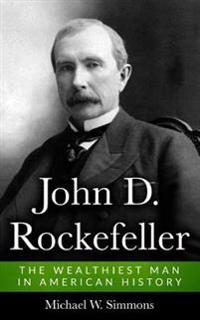 John D. Rockefeller: The Wealthiest Man in American History