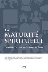 La Maturite Spirituelle (Spiritual Maturity): Les Qualites Des Anciens Selon La Bible