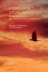 A Esperanca, Utopia Impossivel?: Da Insatisfacao Como Via Do (Que Podemos) Conhecer, E Esperar, E Devir - Parte I