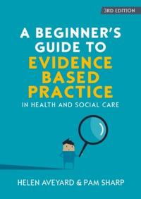 A Beginner's Guide to Evidence-Based Practice in Health and Social Care
