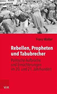 Rebellen, Propheten Und Tabubrecher: Politische Aufbruche Und Ernuchterungen Im 20. Und 21. Jahrhundert