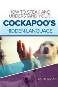 How to Speak and Understand Your Cockapoo's Hidden Language: Fun and Fascinating Guide to the Inner World of Dogs