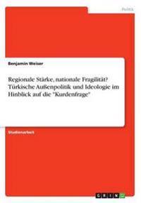 Regionale Starke, Nationale Fragilitat? Turkische Auenpolitik Und Ideologie Im Hinblick Auf Die -Kurdenfrage-