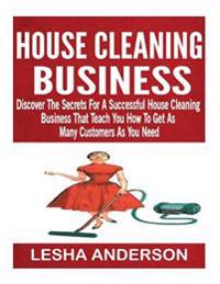 House Cleaning Business: Discover the Secrets for a Successful House Cleaning Business That Teach You How to Get as Many Customers as You Need