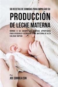 50 Recetas de Comidas Para Impulsar Su Produccion de Leche Materna: Brinde a Su Cuerpo Las Comidas Apropiadas Para Ayudarla a Generar Leche Materna de
