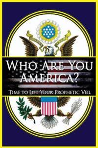 Who Are You America?: Time to Lift Your Prophetic Veil