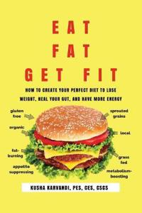 Eat Fat, Get Fit: How to Create Your Perfect Diet to Lose Weight, Heal Your Gut, and Have More Energy