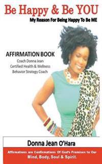 Be Happy & Be You: Affirmations Are Confirmations of God's Promises to Your Mind, Body, Soul and Spirit.