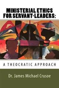 Ministerial Ethics for Servant Leaders: A Theocratic Approach: Church Leadership