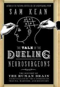 The Tale of the Dueling Neurosurgeons  The History of the Human Brain as Revealed by True Stories of Trauma  Madness  and Recovery - Sam Kean - böcker (9780316182348)     Bokhandel