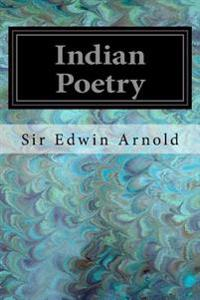 Indian Poetry: Containing the Indian Song of Songs, from the Sanskrit of the Gita Govinda of Jayadeva Two Books from the Iliad of Ind