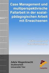 Case Management Und Multiperspektivische Fallarbeit in Der Sozialpädagogischen Arbeit Mit Erwachsenen: Differenzen Und Gemeinsamkeiten