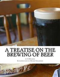 A Treatise on the Brewing of Beer: Or How to Make Beer