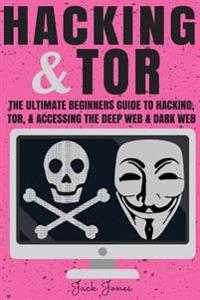 Hacking & Tor: The Ultimate Beginners Guide to Hacking, Tor, & Accessing the Deep Web & Dark Web