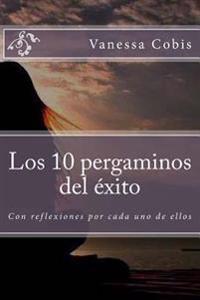 Los 10 Pergaminos del Exito: Con Reflexiones Por Cada Uno de Ellos