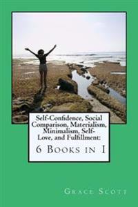 Self-Confidence, Social Comparison, Materialism, Minimalism, Self-Love, and Fulfillment: 6 Books in 1