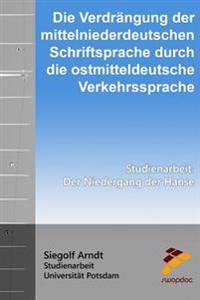Die Verdrängung Der Mittelniederdeutschen Schriftsprache Durch Die Ostmitteldeutsche Verkehrssprache: Der Niedergang Der Hanse
