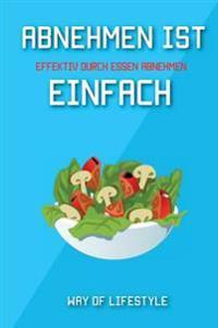 Abnehmen Ist Einfach - Effektiv Durch Essen Abnehmen