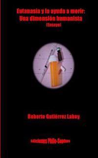Eutanasia y La Ayuda a Morir: : Una Dimension Humanista (Ensayo)