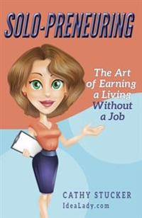 Solo-Preneuring: The Art of Earning a Living Without a Job