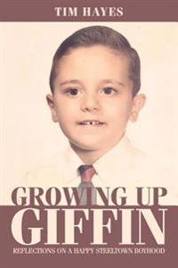 Growing Up Giffin: Reflections on a Happy Steeltown Boyhood