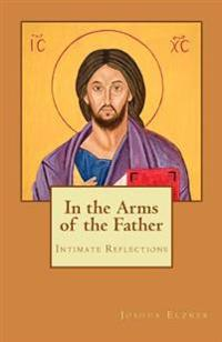 In the Arms of the Father: Intimate Reflections