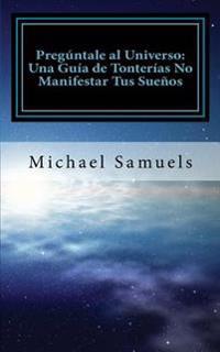 Pregúntale Al Universo: Una Guía de Tonterías No Manifestar Tus Sueños (Spanish Edition)