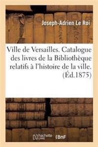 Ville de Versailles. Catalogue Des Livres de La Bibliotheque Relatifs A L'Histoire de La Ville