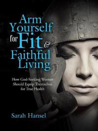 Arm Yourself for Fit & Faithful Living: How God-Seeking Women Should Equip Themselves for True Health