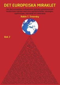 Det europeiska miraklet (Bok 2) : hur den europeiska civilisationen lyckades globalisera och modernisera världen med sina upptäcktsfärder, ideologier, uppfinningar, teknologi och vetenskap
