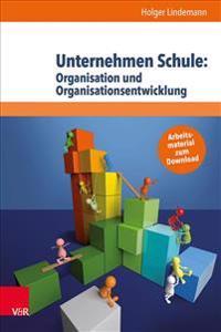 Unternehmen Schule: Organisation Und Organisationsentwicklung: Theorien, Modelle Und Arbeitshilfe Fur Die Aktive Gestaltung Von Schule Und Unterricht