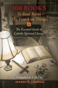 100 Books to Read Before the Four Last Things: The Essential Guide to Catholic Spiritual Classics