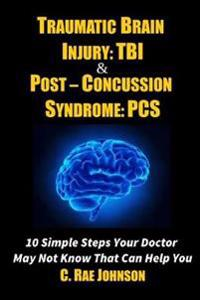 Traumatic Brain Injury: Tbi & Post-Concussion Syndrome: Pcs 10 Simple Steps Your Doctor May Not Know That Can Help You