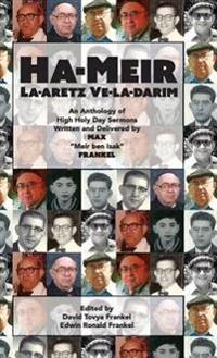 Ha-Meir La-Aretz Ve-La-Darim: An Anthology of High Holy Day Sermons Written and Delivered by Max Meir Ben Isak Frankel
