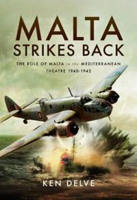 Malta Strikes Back: The Role of Malta in the Mediterranean Theatre 1940-1942