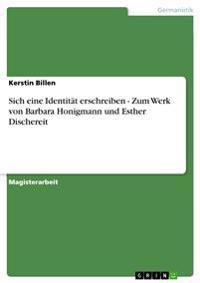 Sich Eine Identitat Erschreiben - Zum Werk Von Barbara Honigmann Und Esther Dischereit