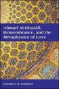 Ahmad al-Ghazali, Remembrance, and the Metaphysics of Love